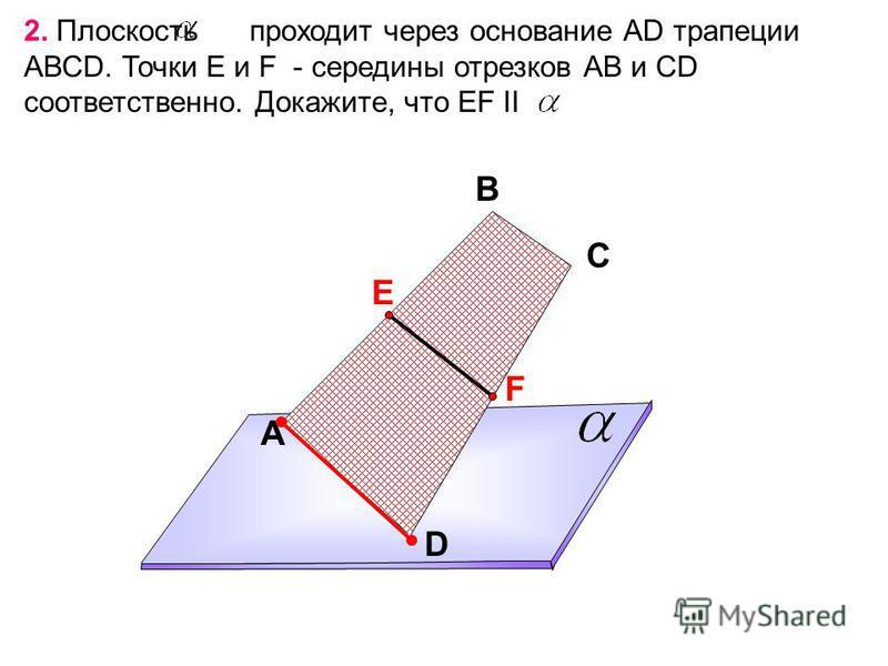 A В С D 2. Плоскость проходит через основание АD трапеции АВСD. Точки Е и F - середины отрезков АВ и СD соответственно. Докажите, что EF II Е F
