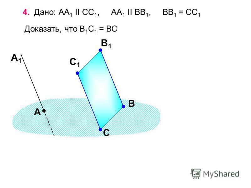 4. Дано: АА 1 II СС 1, АА 1 II ВВ 1, ВВ 1 = СС 1 Доказать, что В 1 С 1 = ВС А В1В1 С А1А1 В С1С1