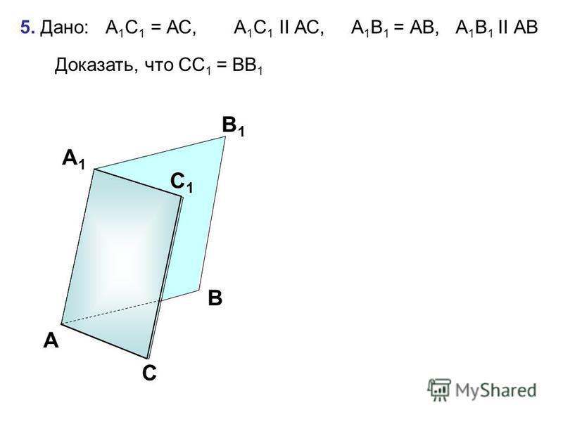 5. Дано: А 1 С 1 = АС, А 1 С 1 II АС, А 1 В 1 = АВ, А 1 В 1 II АВ Доказать, что CС 1 = ВB 1 А В1В1 С А1А1 В С1С1