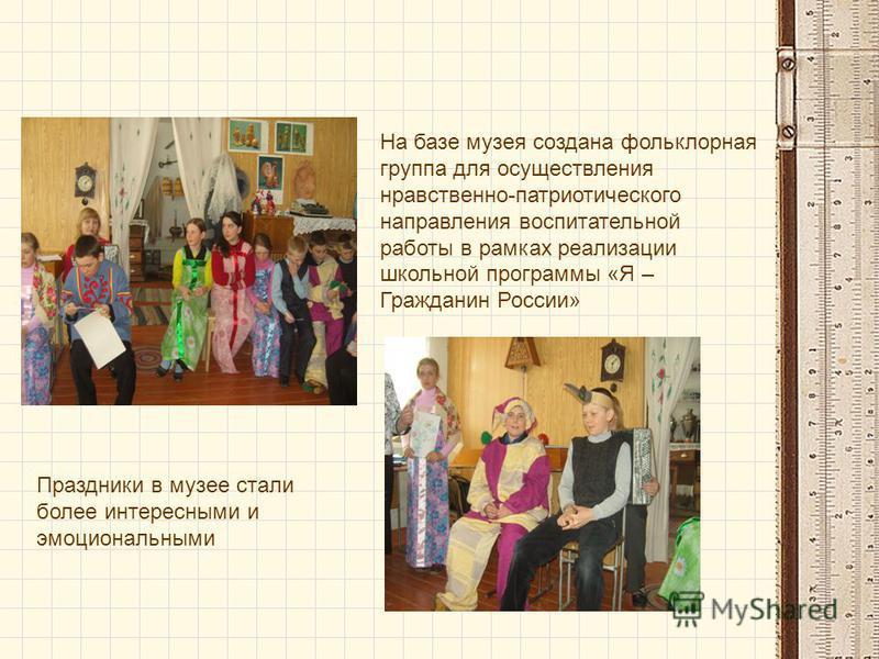 На базе музея создана фольклорная группа для осуществления нравственно-патриотического направления воспитательной работы в рамках реализации школьной программы «Я – Гражданин России» Праздники в музее стали более интереснами и эмоциональнами