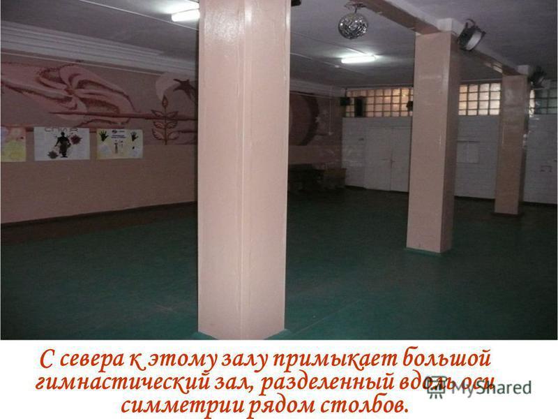 С севера к этому залу примыкает большой гимнастический зал, разделенный вдоль оси симметрии рядом столбов.
