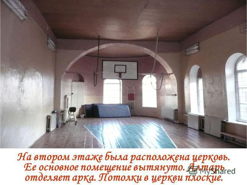 На втором этаже была расположена церковь. Ее основное помещение вытянуто. Алтарь отделяет арка. Потолки в церкви плоские.