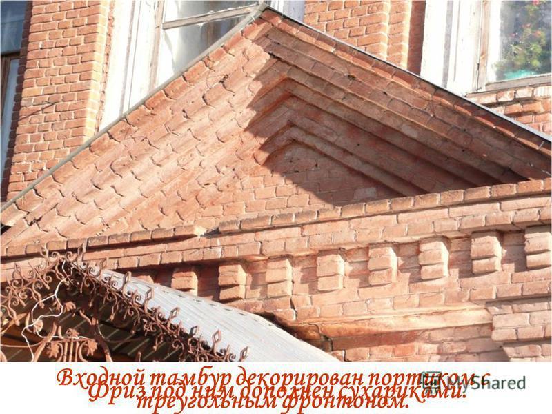 Входной тамбур декорирован портиком с треугольным фронтоном. Фриз под ним дополнен сухариками.