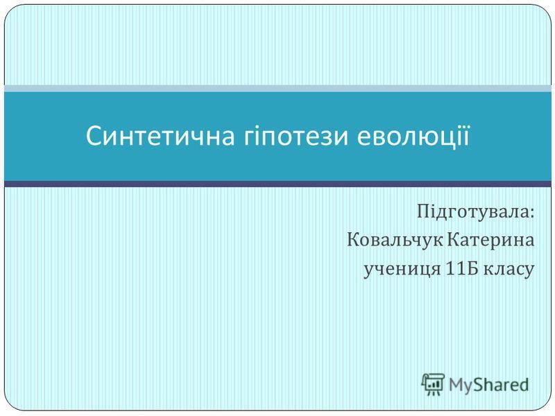 Підготувала : Ковальчук Катерина учениця 11 Б класу Синтетична гіпотези еволюції