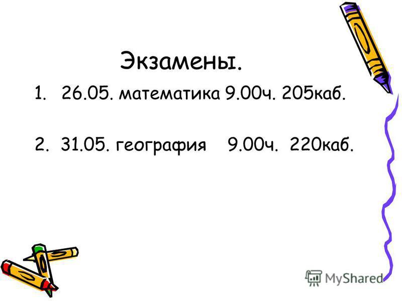 Экзамены. 1.26.05. математика 9.00 ч. 205 каб. 2. 31.05. география 9.00 ч. 220 каб.