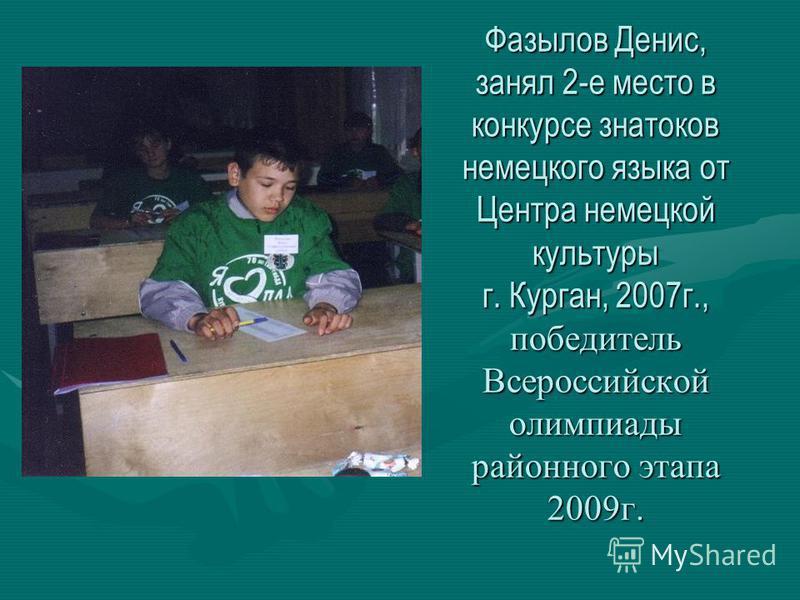 Фазылов Денис, занял 2-е место в конкурсе знатоков немецкого языка от Центра немецкой культуры г. Курган, 2007 г., победитель Всероссийской олимпиады районного этапа 2009 г.