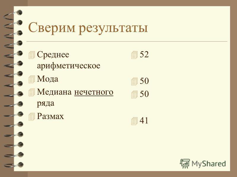 Сверим результаты 4 Среднее арифметическое 4 Мода 4 Медиана нечетного ряда 4 Размах 4 52 4 50 4 41