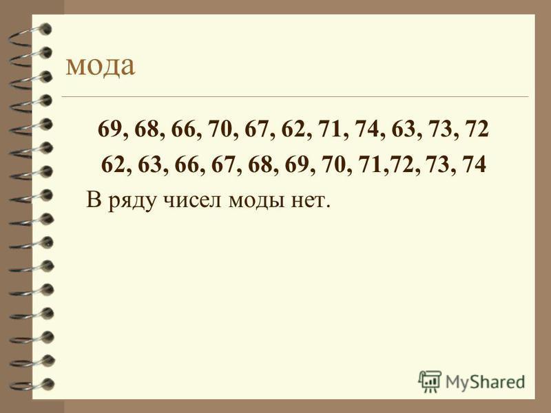 мода 69, 68, 66, 70, 67, 62, 71, 74, 63, 73, 72 62, 63, 66, 67, 68, 69, 70, 71,72, 73, 74 В ряду чисел моды нет.