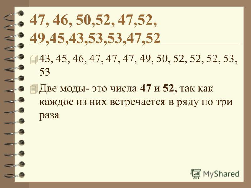47, 46, 50,52, 47,52, 49,45,43,53,53,47,52 4 43, 45, 46, 47, 47, 47, 49, 50, 52, 52, 52, 53, 53 4 Две моды- это числа 47 и 52, так как каждое из них встречается в ряду по три раза
