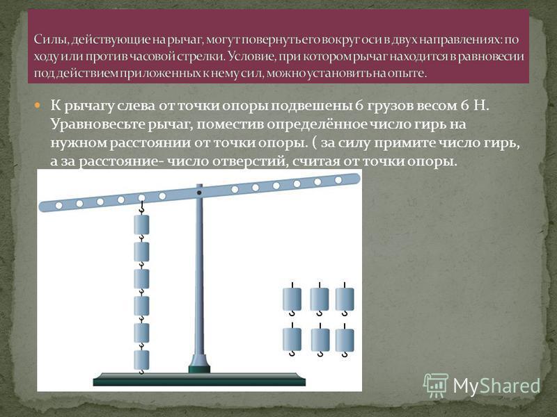 К рычагу слева от точки опоры подвешены 6 грузов весом 6 Н. Уравновесьте рычаг, поместив определённое число гирь на нужном расстоянии от точки опоры. ( за силу примите число гирь, а за расстояние- число отверстий, считая от точки опоры.