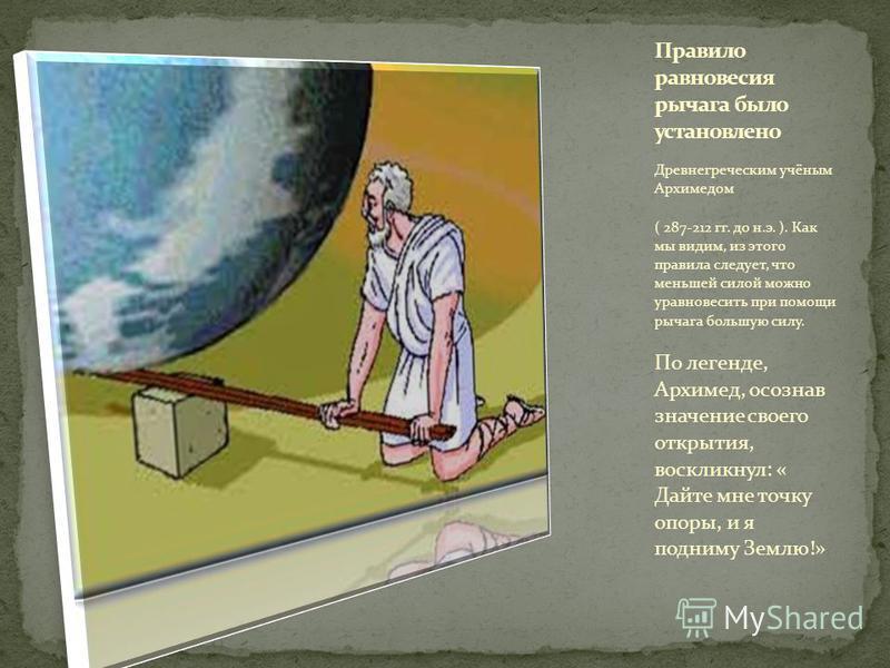 Древнегреческим учёным Архимедом ( 287-212 гг. до н.э. ). Как мы видим, из этого правила следует, что меньшей силой можно уравновесить при помощи рычага большую силу. По легенде, Архимед, осознав значение своего открытия, воскликнул: « Дайте мне точк