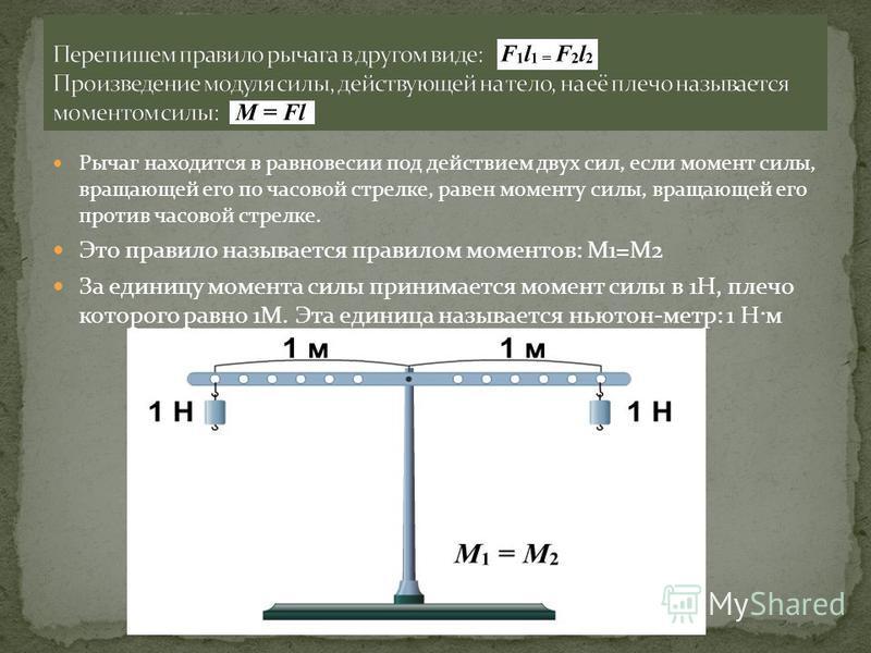 Рычаг находится в равновесии под действием двух сил, если момент силы, вращающей его по часовой стрелке, равен моменту силы, вращающей его против часовой стрелке. Это правило называется правилом моментов: М1=М2 За единицу момента силы принимается мом