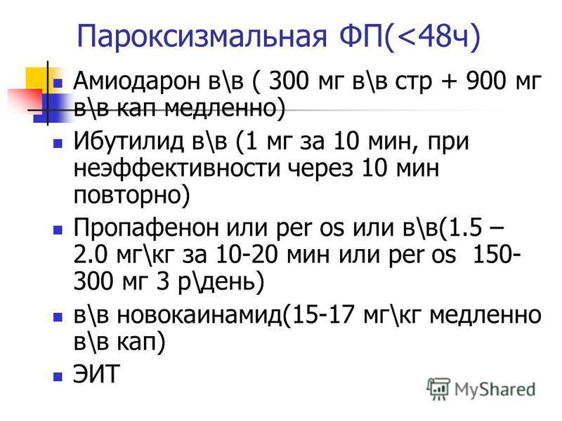 Пароксизмальная ФП(<48 ч) Амиодарон в\в ( 300 мг в\в стр + 900 мг в\в кап медленно) Ибутилид в\в (1 мг за 10 мин, при неэффективности через 10 мин повторно) Пропафенон или per os или в\в(1.5 – 2.0 мг\кг за 10-20 мин или per os 150- 300 мг 3 р\день) в