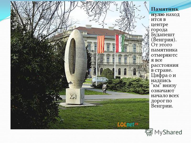 Памятник нулю находится в центре города Будапешт (Венгрия). От этого памятника отмеряютс я все расстояния в стране. Цифра 0 и надпись км внизу означают начало всех дорог по Венгрии.