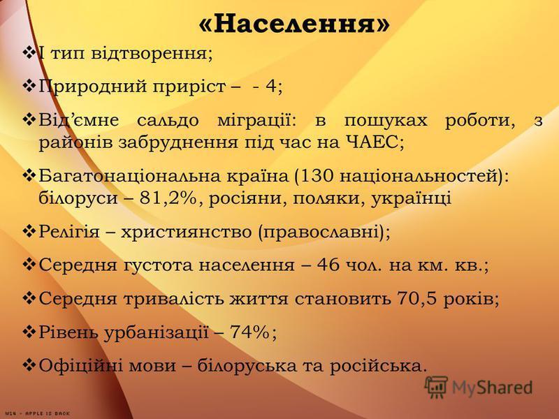 « Населення » І тип відтворення; Природний приріст – - 4; Відємне сальдо міграції: в пошуках роботи, з районів забруднення під час на ЧАЕС; Багатонаціональна країна (130 національностей): білоруси – 81,2%, росіяни, поляки, українці Релігія – християн