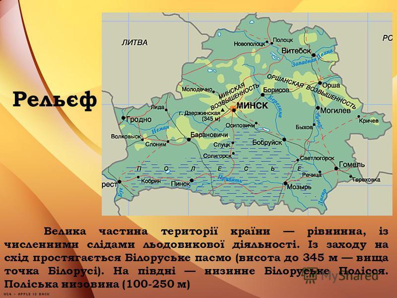 Рельєф Велика частина території країни рівнинна, із численними слідами льодовикової діяльності. Із заходу на схід простягається Білоруське пасмо (висота до 345 м вища точка Білорусі). На півдні низинне Білоруське Полісся. Поліська низовина (100-250 м