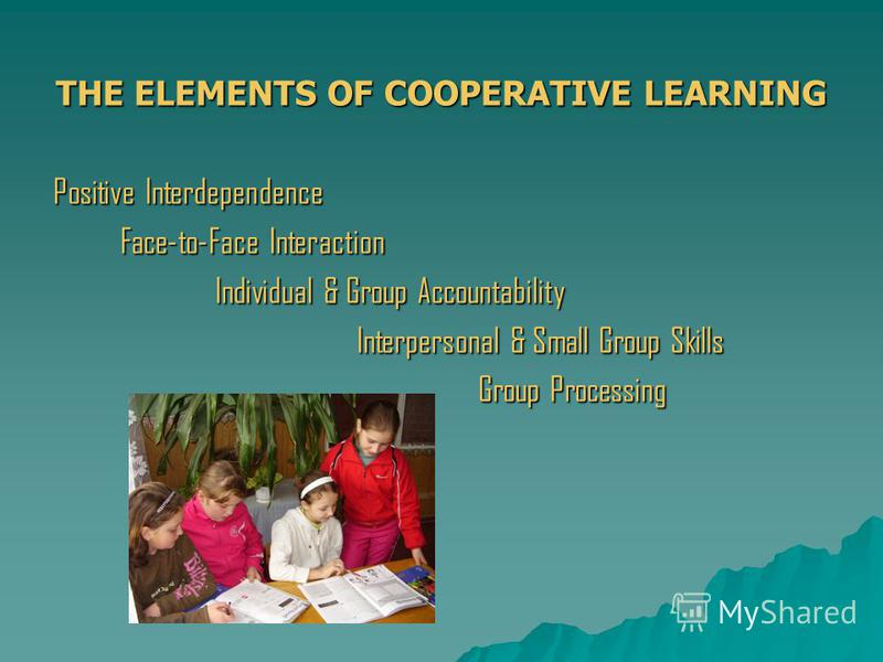 THE ELEMENTS OF COOPERATIVE LEARNING Positive Interdependence Face-to-Face Interaction Face-to-Face Interaction Individual & Group Accountability Individual & Group Accountability Interpersonal & Small Group Skills Interpersonal & Small Group Skills