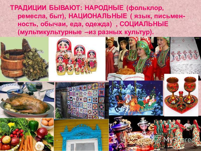 ТРАДИЦИИ БЫВАЮТ: НАРОДНЫЕ (фольклор, ремесла, быт), НАЦИОНАЛЬНЫЕ ( язык, письменность, обычаи, еда, одежда), СОЦИАЛЬНЫЕ (мультикультурные –из разных культур).