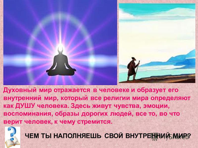 Духовный мир отражается в человеке и образует его внутренний мир, который все религии мира определяют как ДУШУ человека. Здесь живут чувства, эмоции, воспоминания, образы дорогих людей, все то, во что верит человек, к чему стремится. ЧЕМ ТЫ НАПОЛНЯЕШ