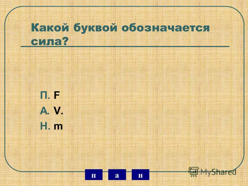 Какой буквой обозначается сила? П. F А. V. Н. m нэп