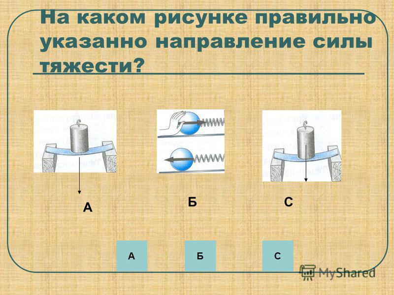 На каком рисунке правильно указанно нэправление силы тяжести? А БС АСБ