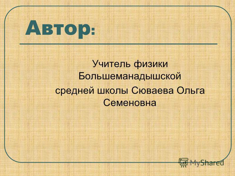 Автор : Учитель физики Большеманадышской средней школы Сюваева Ольга Семеновна