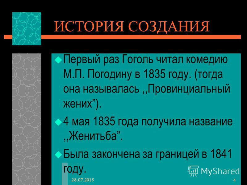 28.07.2015 4 ИСТОРИЯ СОЗДАНИЯ Первый раз Гоголь читал комедию М.П. Погодину в 1835 году. (тогда она называлась,,Провинциальный жених). 4 мая 1835 года получила название,,Женитьба. Была закончена за границей в 1841 году.
