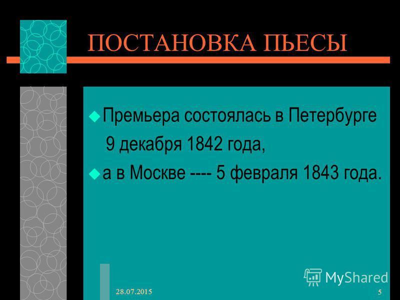 28.07.2015 5 ПОСТАНОВКА ПЬЕСЫ Премьера состоялась в Петербурге 9 декабря 1842 года, а в Москве ---- 5 февраля 1843 года.