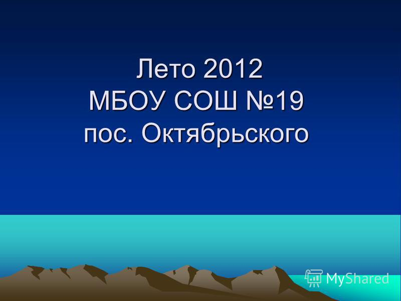 Лето 2012 МБОУ СОШ 19 пос. Октябрьского Лето 2012 МБОУ СОШ 19 пос. Октябрьского