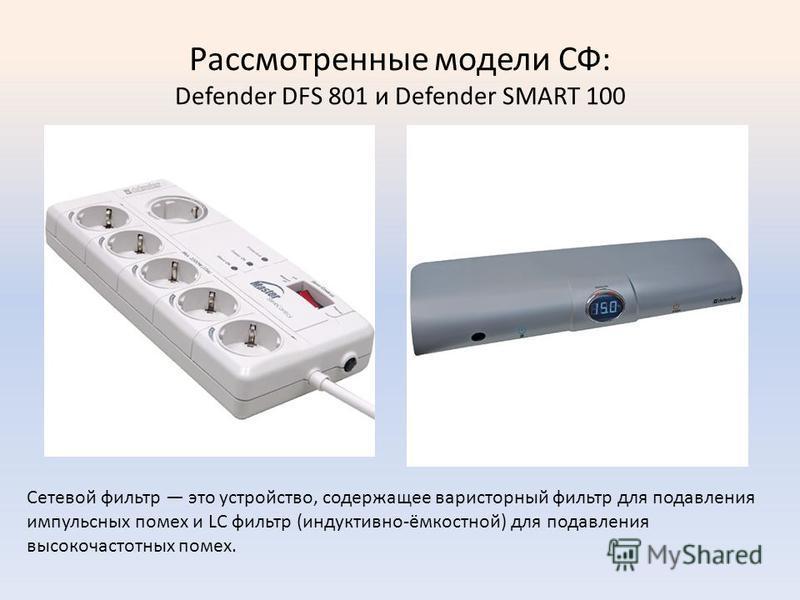 Рассмотренные модели СФ: Defender DFS 801 и Defender SMART 100 Сетевой фильтр это устройство, содержащее вариаторный фильтр для подавления импульсных помех и LC фильтр (индуктивно-ёмкостной) для подавления высокочастотных помех.