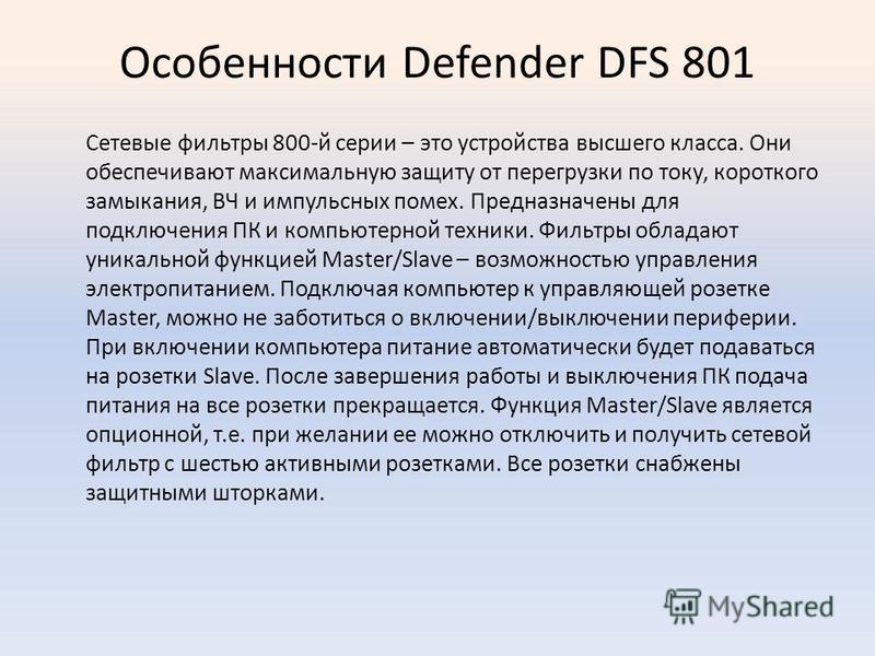 Особенности Defender DFS 801 Сетевые фильтры 800-й серии – это устройства высшего класса. Они обеспечивают максимальную защиту от перегрузки по току, короткого замыкания, ВЧ и импульсных помех. Предназначены для подключения ПК и компьютерной техники.