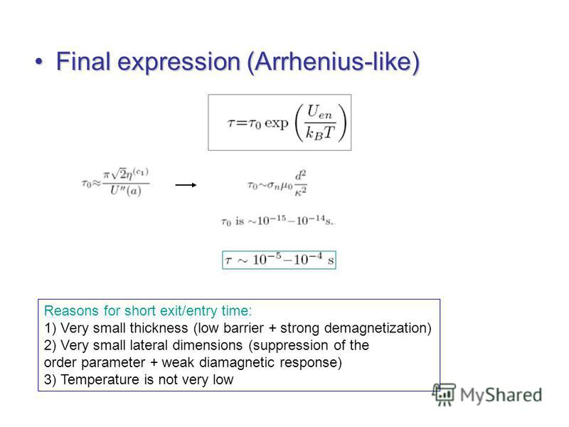Final expression (Arrhenius-like)Final expression (Arrhenius-like) Reasons for short exit/entry time: 1) Very small thickness (low barrier + strong demagnetization) 2) Very small lateral dimensions (suppression of the order parameter + weak diamagnet