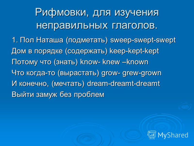 Рифмовки, для изучения неправильных глаголов. 1. Пол Наташа (подметать) sweep-swept-swept Дом в порядке (содержать) keep-kept-kept Потому что (знать) know- knew –known Что когда-то (вырастать) grow- grew-grown И конечно, (мечтать) dream-dreamt-dreamt