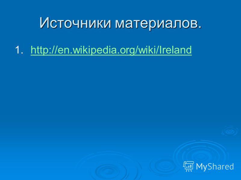 Источники материалов. 1. 1.http://en.wikipedia.org/wiki/Irelandhttp://en.wikipedia.org/wiki/Ireland