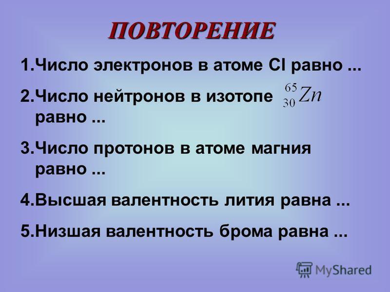 1. Число электронов в атоме Cl равно... 2. Число нейтронов в изотопе равно... 3. Число протонов в атоме магния равно... 4. Высшая валентность лития равна... 5. Низшая валентность брома равна... ПОВТОРЕНИЕ