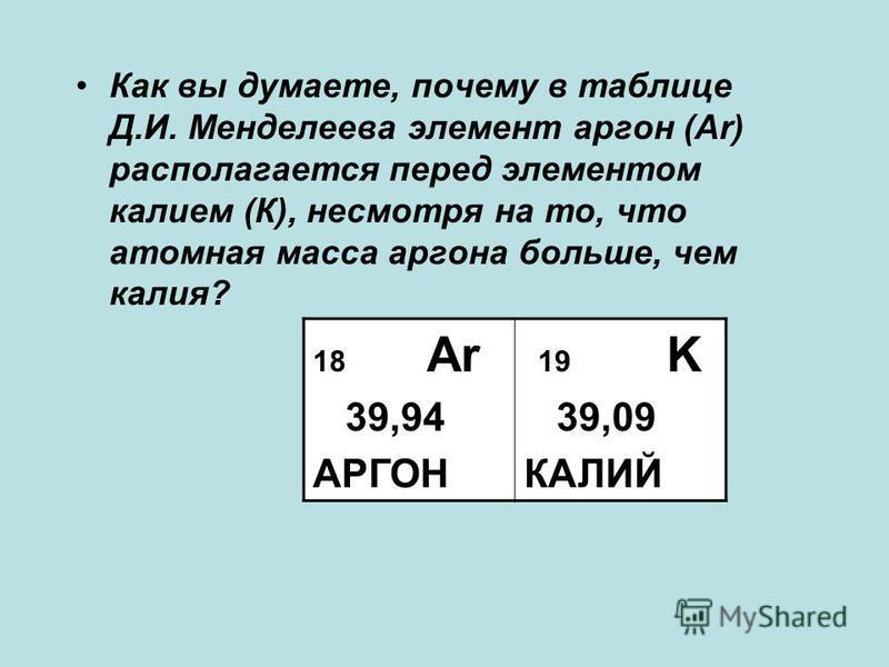 Как вы думаете, почему в таблице Д.И. Менделеева элемент аргон (Аr) располагается перед элементом калием (К), несмотря на то, что атомная масса аргона больше, чем калия? 18 Ar 39,94 АРГОН 19 K 39,09 КАЛИЙ