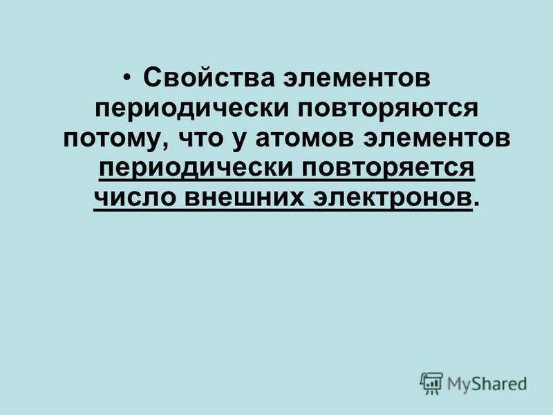 Свойства элементов периодически повторяются потому, что у атомов элементов периодически повторяется число внешних электронов.