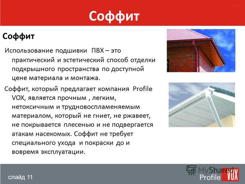 слайд 11 Соффит Использование подшивки ПВХ – это практический и эстетический способ отделки подкрышечного пространства по доступной цене материала и монтажа. Соффит, который предлагает компания Profile VOX, является прочным, легким, нетоксичным и тру