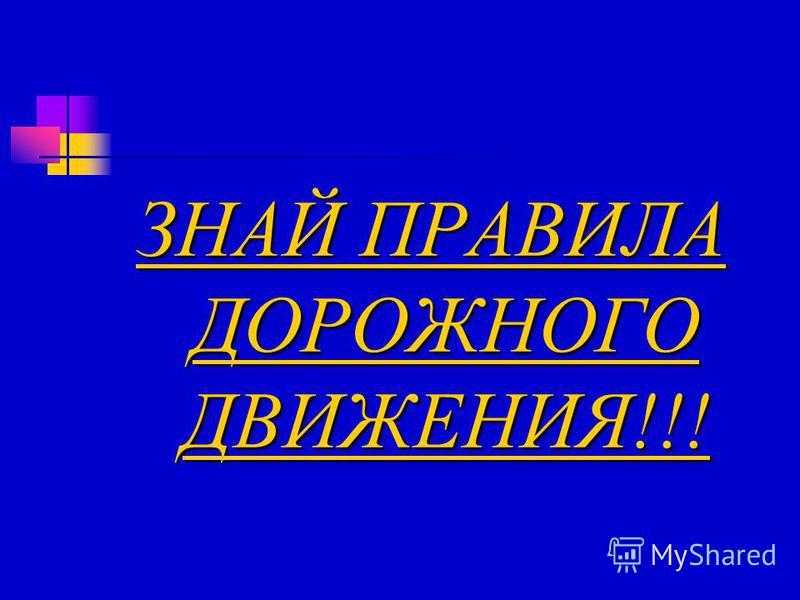 ЗНАЙ ПРАВИЛА ДОРОЖНОГО ДВИЖЕНИЯ!!!