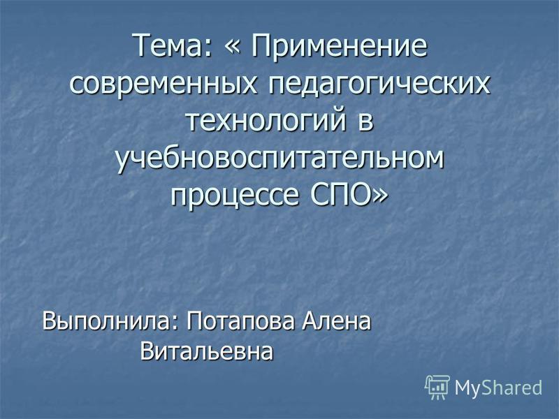 Тема: « Применение современных педагогических технологий в учебно воспитательном процессе СПО» Выполнила: Потапова Алена Витальевна