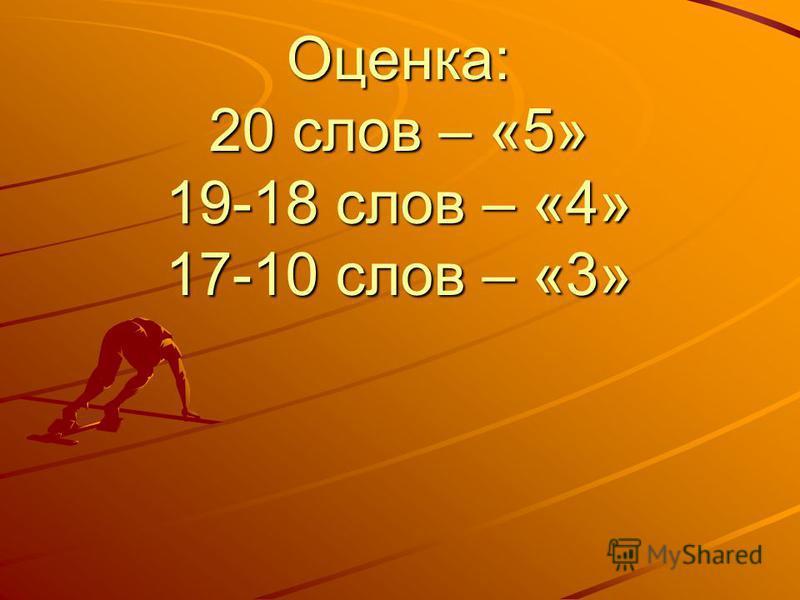 Оценка: 20 слов – «5» 19-18 слов – «4» 17-10 слов – «3»