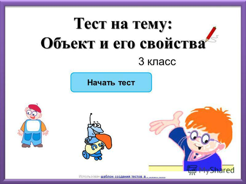 Начать тест Использован шаблон создания тестов в PowerPointшаблон создания тестов в PowerPoint Тест на тему: Объект и его свойства 3 класс