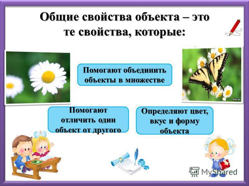 Общие свойства объекта – это те свойства, которые: Помогают объединить объекты в множестве Помогают объединить объекты в множестве Помогают отличить один объект от другого Помогают отличить один объект от другого Определяют цвет, вкус и форму объекта