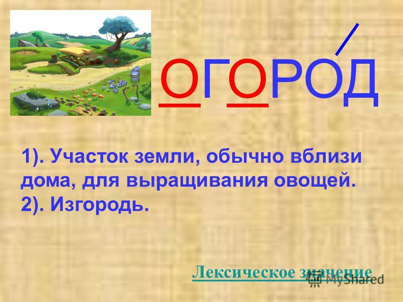 ОГОРОД 1). Участок земли, обычно вблизи дома, для выращивания овощей. 2). Изгородь. Лексическое значение