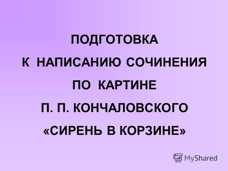 ПОДГОТОВКА К НАПИСАНИЮ СОЧИНЕНИЯ ПО КАРТИНЕ П. П. КОНЧАЛОВСКОГО «СИРЕНЬ В КОРЗИНЕ»