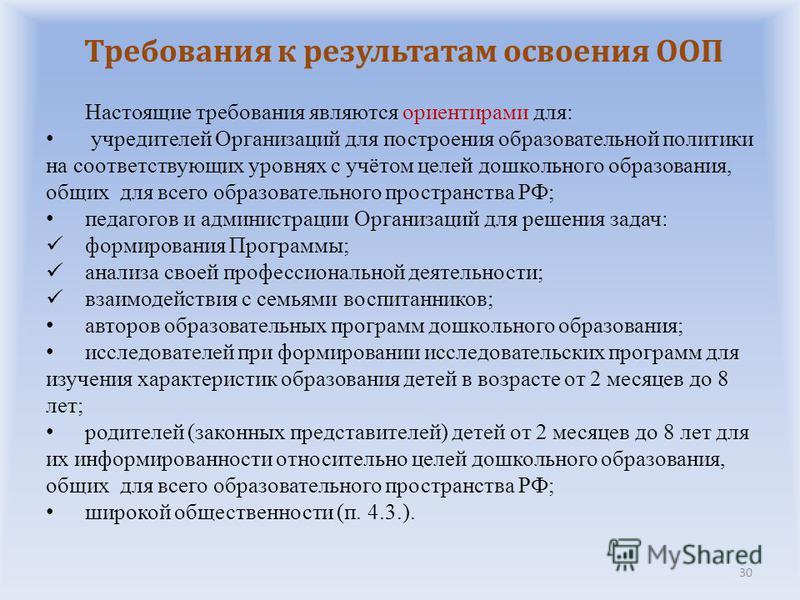 30 Настоящие требования являются ориентирами для: учредителей Организаций для построения образовательной политики на соответствующих уровнях с учётом целей дошкольного образования, общих для всего образовательного пространства РФ; педагогов и админис