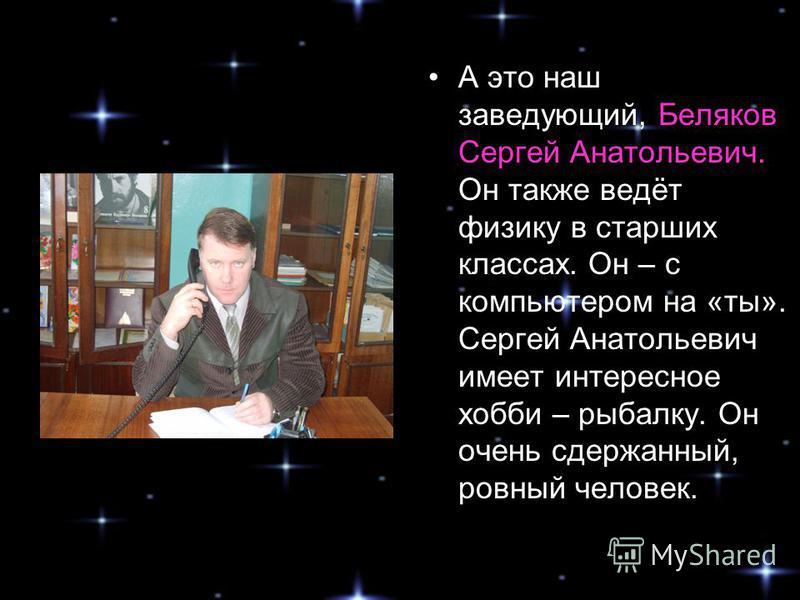 А это наш заведующий, Беляков Сергей Анатольевич. Он также ведёт физику в старших классах. Он – с компьютером на «ты». Сергей Анатольевич имеет интересное хобби – рыбалку. Он очень сдержанный, ровный человек.