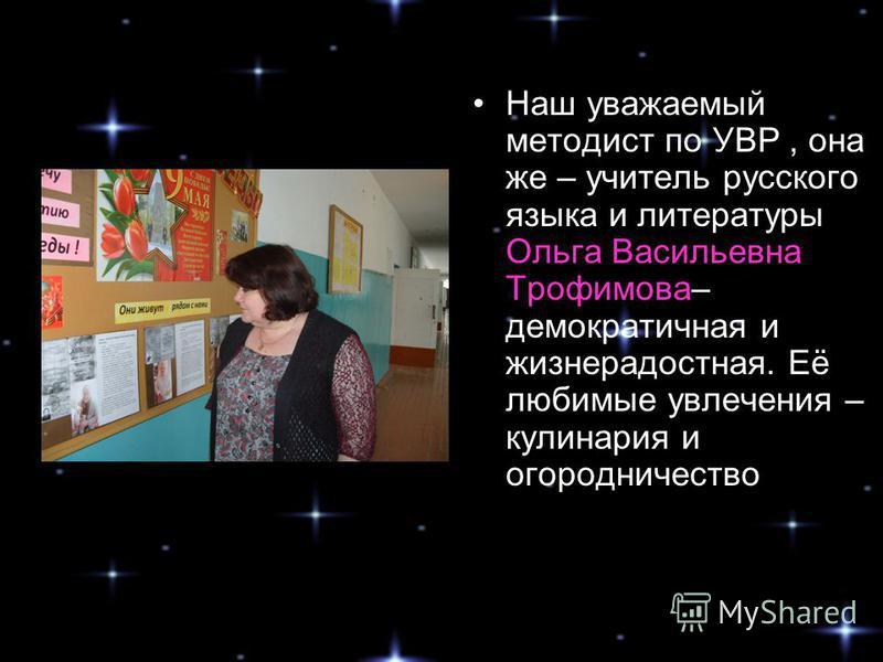 Наш уважаемый методист по УВР, она же – учитель русского языка и литературы Ольга Васильевна Трофимова– демократичная и жизнерадостная. Её любимые увлечения – кулинария и огородничество
