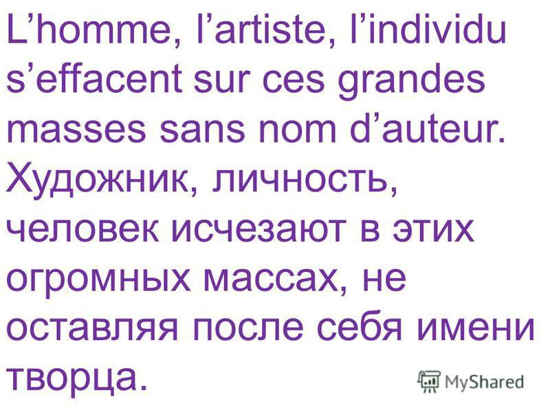 Lhomme, lartiste, lindividu seffacent sur ces grandes masses sans nom dauteur. Художник, личность, человек исчезают в этих огромных массах, не оставляя после себя имени творца.