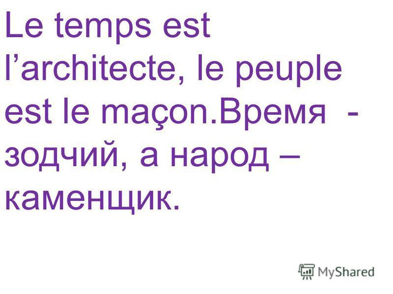 Le temps est larchitecte, le peuple est le maçon.Время - зодчий, а народ – каменщик.